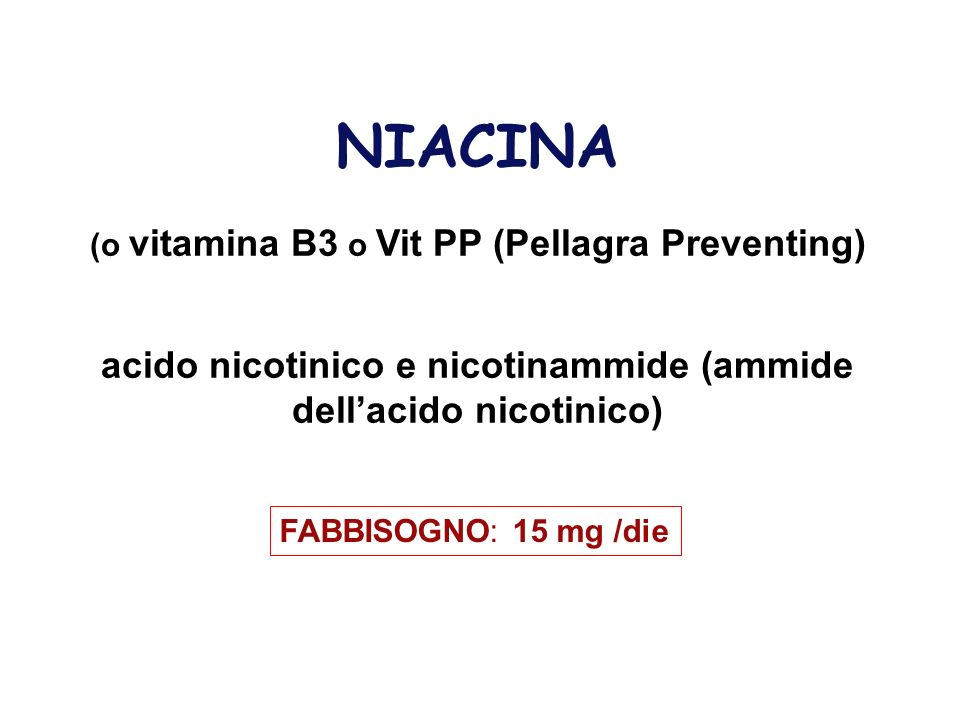 NIACINA (o vitamina B3 o Vit PP (Pellagra Preventing) acido nicotinico e nicotinammide (ammide dellacido nicotinico) FABBISOGNO: 15 mg /die