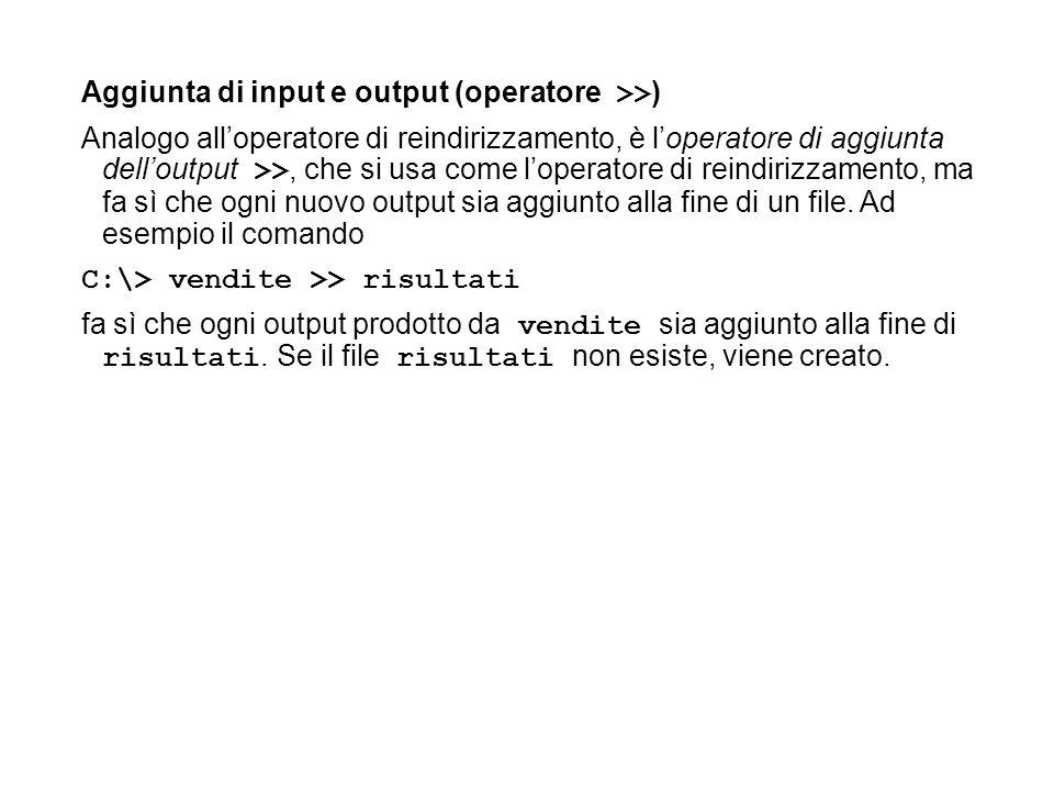Aggiunta di input e output (operatore >> ) Analogo alloperatore di reindirizzamento, è loperatore di aggiunta delloutput >>, che si usa come loperatore di reindirizzamento, ma fa sì che ogni nuovo output sia aggiunto alla fine di un file.