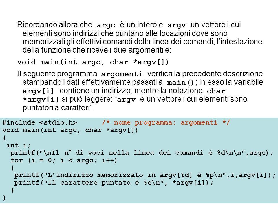 Ricordando allora che argc è un intero e argv un vettore i cui elementi sono indirizzi che puntano alle locazioni dove sono memorizzati gli effettivi comandi della linea dei comandi, lintestazione della funzione che riceve i due argomenti è: void main(int argc, char *argv[]) Il seguente programma argomenti verifica la precedente descrizione stampando i dati effettivamente passati a main() ; in esso la variabile argv[i] contiene un indirizzo, mentre la notazione char *argv[i] si può leggere: argv è un vettore i cui elementi sono puntatori a caratteri.