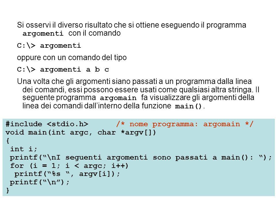 Si osservi il diverso risultato che si ottiene eseguendo il programma argomenti con il comando C:\> argomenti oppure con un comando del tipo C:\> argomenti a b c Una volta che gli argomenti siano passati a un programma dalla linea dei comandi, essi possono essere usati come qualsiasi altra stringa.