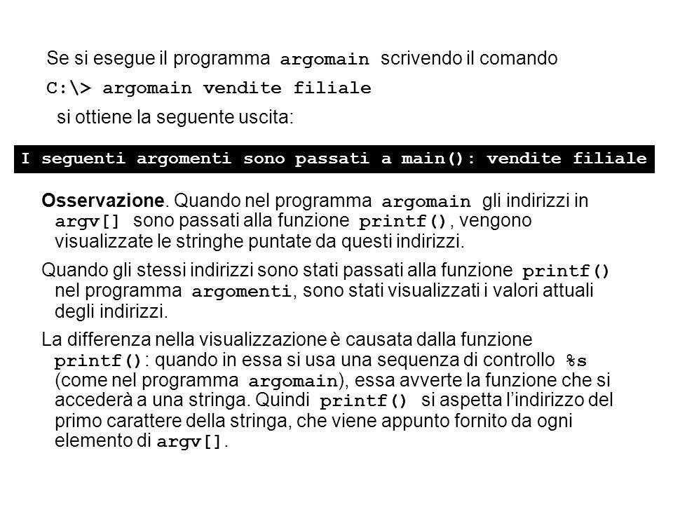 Se si esegue il programma argomain scrivendo il comando C:\> argomain vendite filiale si ottiene la seguente uscita: I seguenti argomenti sono passati a main(): vendite filiale Osservazione.