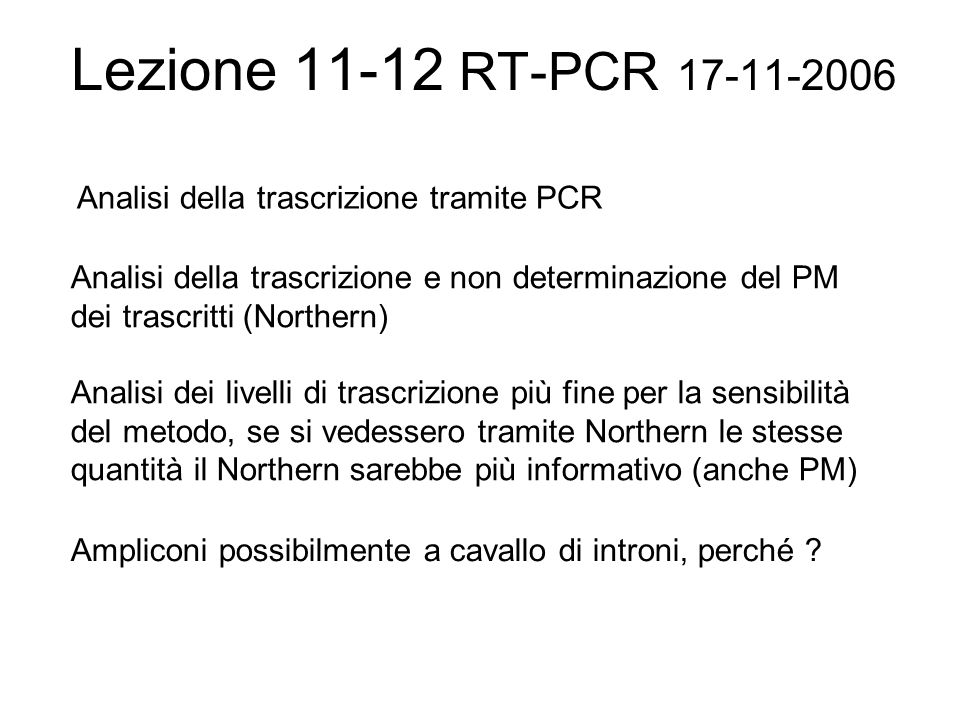 Lezione 11-12 RT-PCR 17-11-2006 Analisi della trascrizione tramite PCR Analisi della trascrizione e non determinazione del PM dei trascritti (Northern