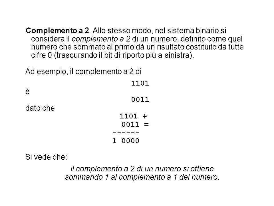 Ad esempio, il complemento a 2 di 1101 è 0011 dato che 1101 + 0011 = ------ 1 0000 Si vede che: il complemento a 2 di un numero si ottiene sommando 1