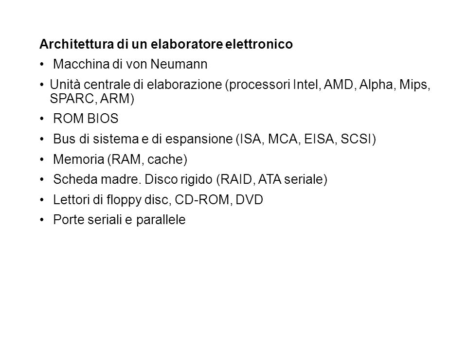Architettura di un elaboratore elettronico Macchina di von Neumann Unità centrale di elaborazione (processori Intel, AMD, Alpha, Mips, SPARC, ARM) ROM