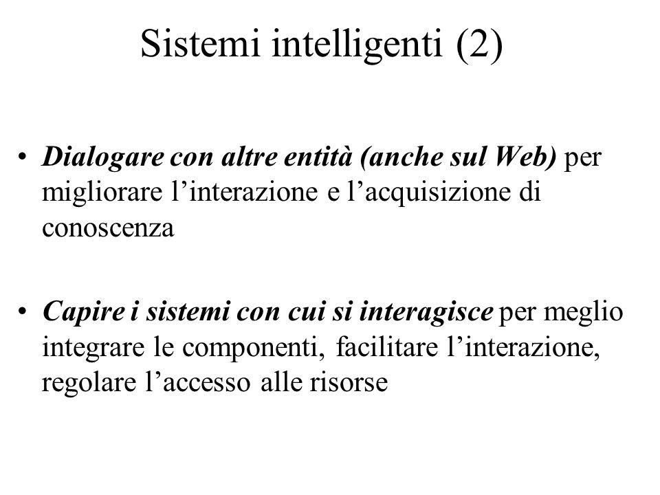 Sistemi intelligenti (2) Dialogare con altre entità (anche sul Web) per migliorare linterazione e lacquisizione di conoscenza Capire i sistemi con cui si interagisce per meglio integrare le componenti, facilitare linterazione, regolare laccesso alle risorse