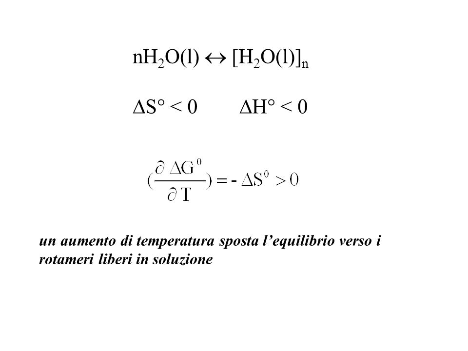 nH 2 O(l) [H 2 O(l)] n S° < 0 H° < 0 un aumento di temperatura sposta lequilibrio verso i rotameri liberi in soluzione