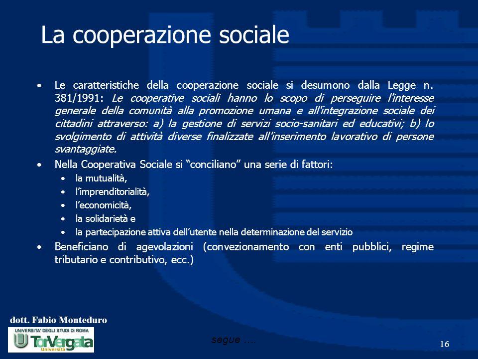 dott. Fabio Monteduro 16 La cooperazione sociale Le caratteristiche della cooperazione sociale si desumono dalla Legge n. 381/1991: Le cooperative soc