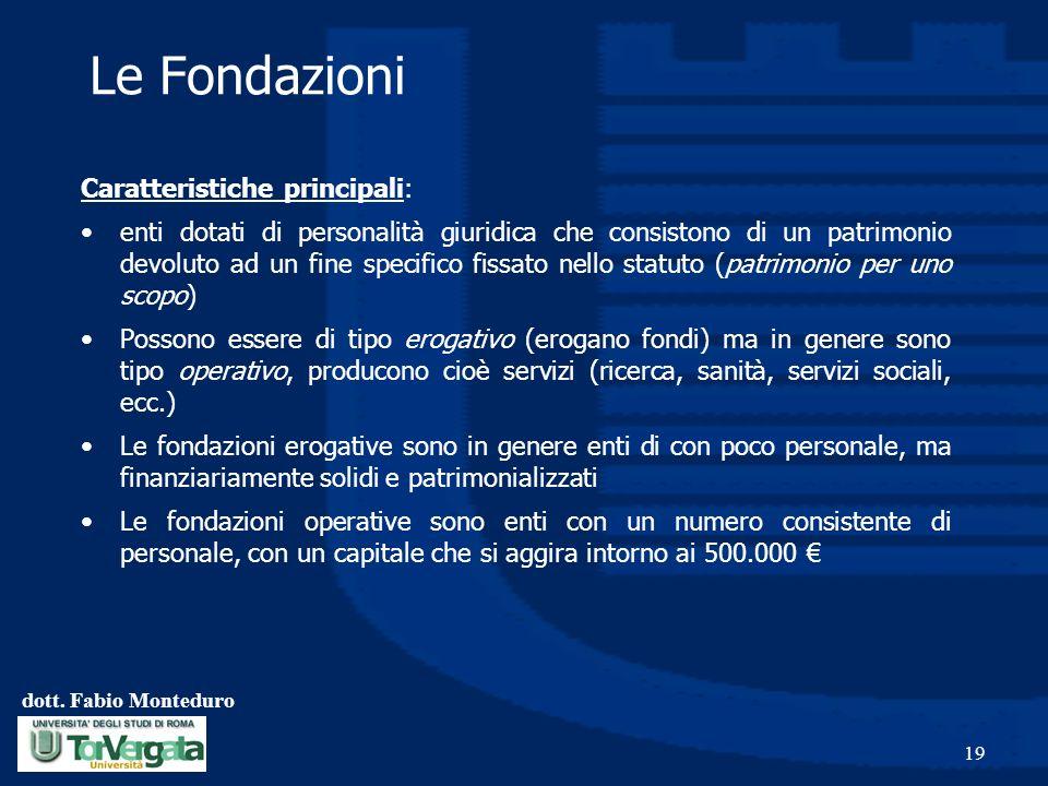 dott. Fabio Monteduro 19 Le Fondazioni Caratteristiche principali: enti dotati di personalità giuridica che consistono di un patrimonio devoluto ad un