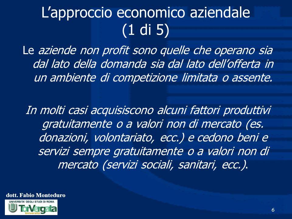 dott. Fabio Monteduro 6 Lapproccio economico aziendale (1 di 5) Le aziende non profit sono quelle che operano sia dal lato della domanda sia dal lato