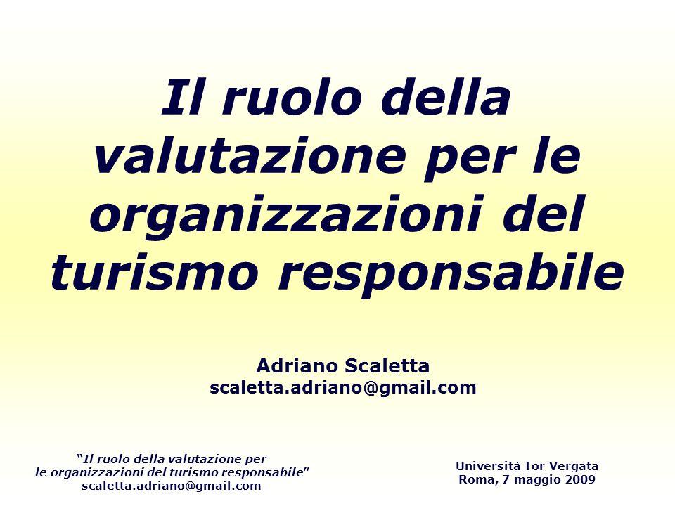 Il ruolo della valutazione per le organizzazioni del turismo responsabile scaletta.adriano@gmail.com Università Tor Vergata Roma, 7 maggio 2009 Grazie!