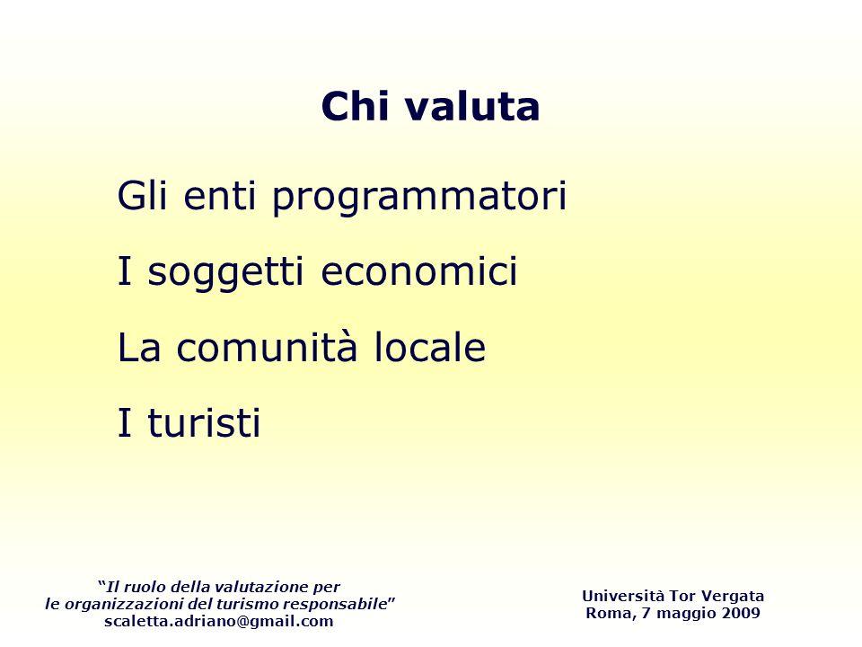Il ruolo della valutazione per le organizzazioni del turismo responsabile scaletta.adriano@gmail.com Università Tor Vergata Roma, 7 maggio 2009 Gli enti programmatori I soggetti economici La comunità locale I turisti Chi valuta