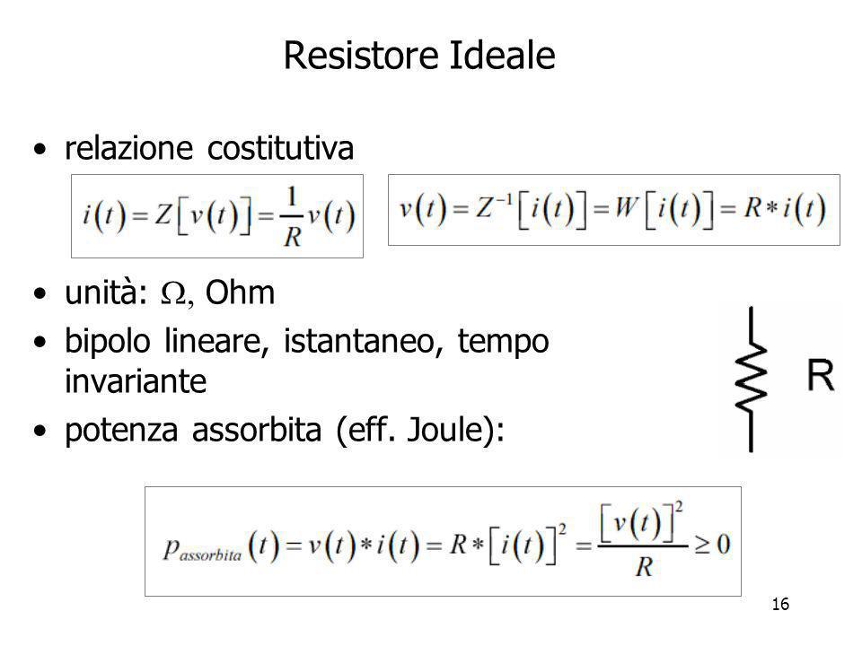 16 Resistore Ideale relazione costitutiva unità: Ohm bipolo lineare, istantaneo, tempo invariante potenza assorbita (eff. Joule):