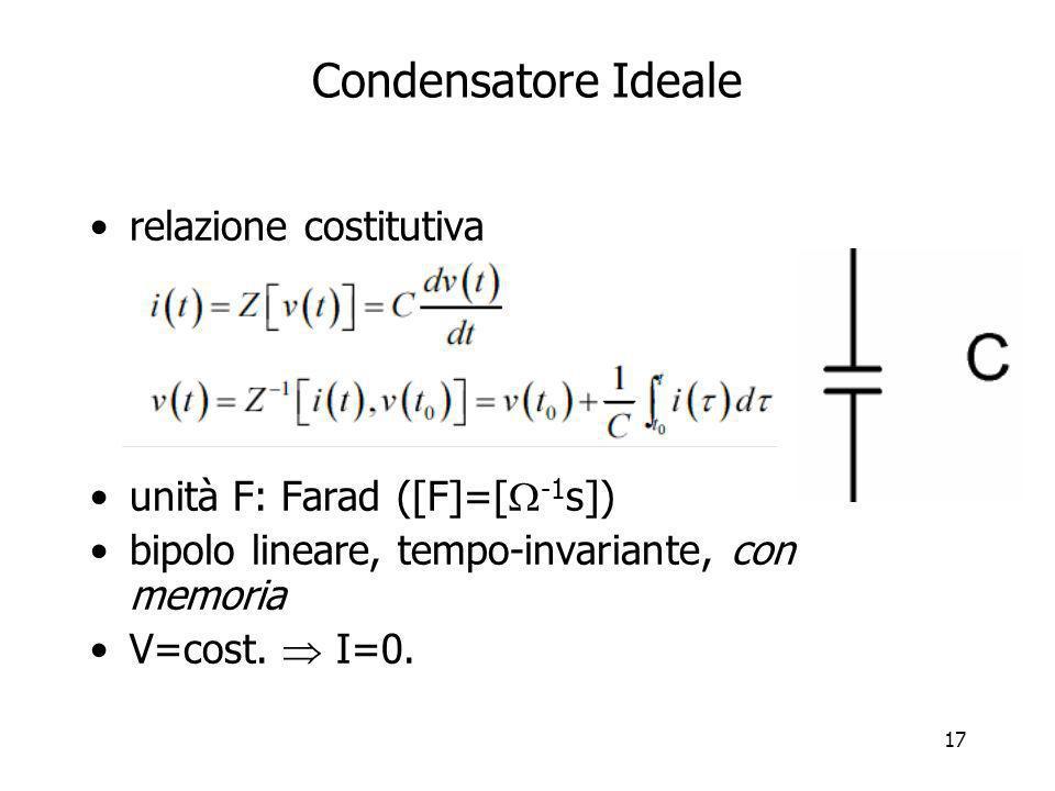 17 Condensatore Ideale relazione costitutiva unità F: Farad ([F]=[ -1 s]) bipolo lineare, tempo-invariante, con memoria V=cost. I=0.