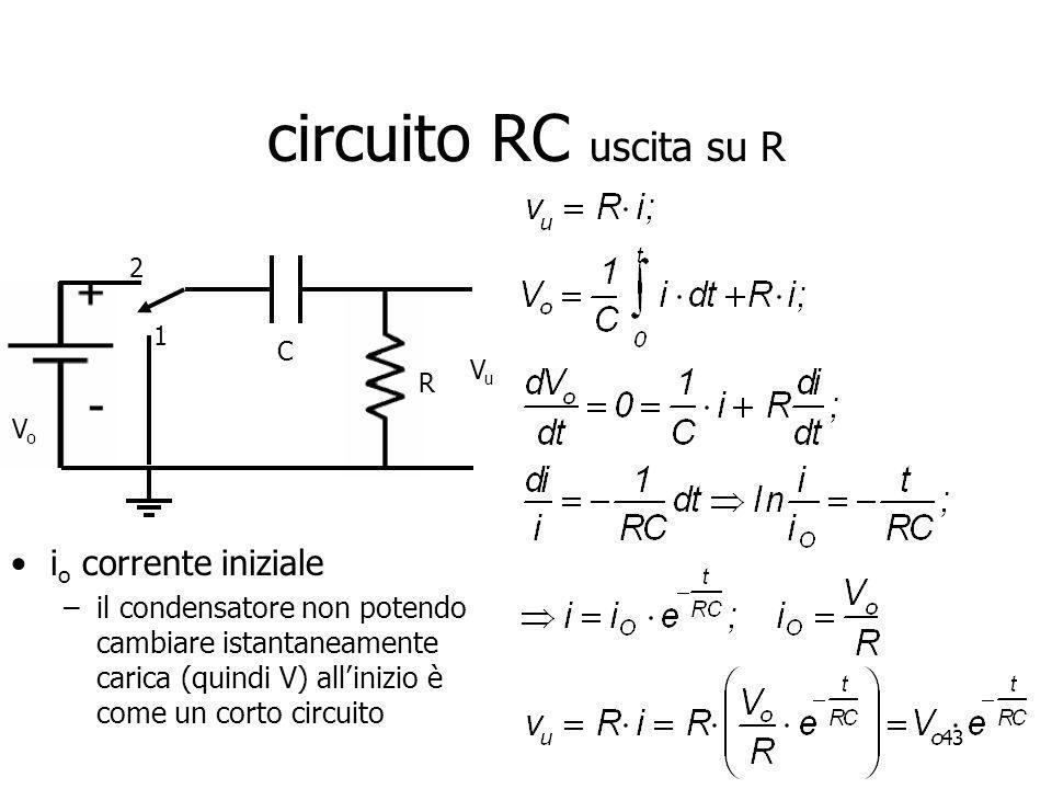 43 circuito RC uscita su R 1 2 C R VoVo VuVu i o corrente iniziale –il condensatore non potendo cambiare istantaneamente carica (quindi V) allinizio è