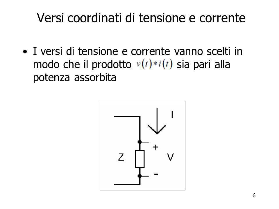 6 Versi coordinati di tensione e corrente I versi di tensione e corrente vanno scelti in modo che il prodotto sia pari alla potenza assorbita
