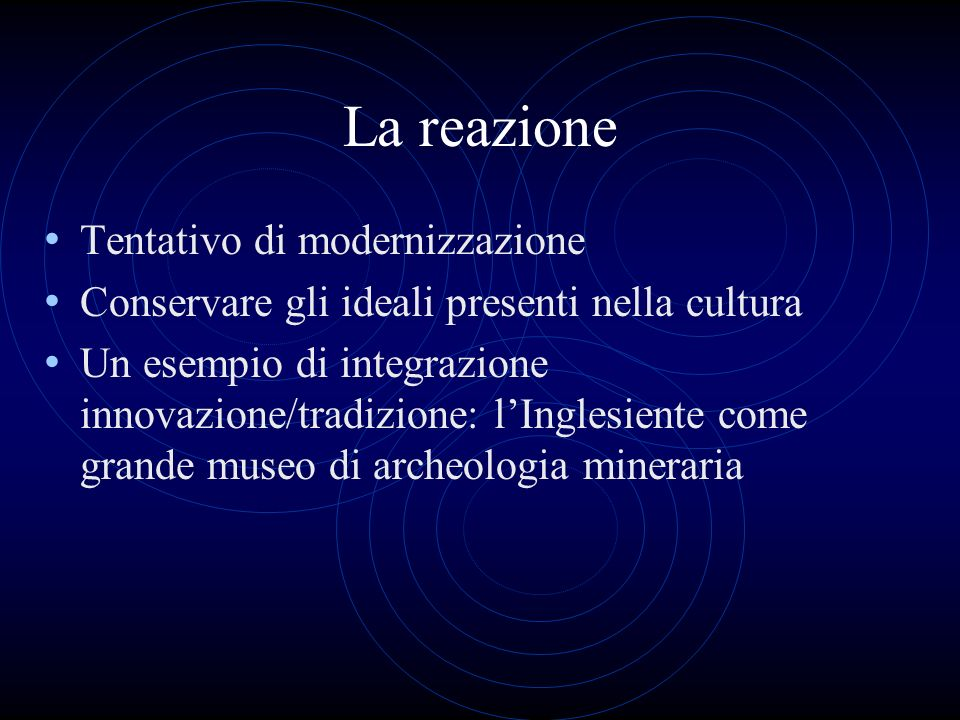 La reazione Tentativo di modernizzazione Conservare gli ideali presenti nella cultura Un esempio di integrazione innovazione/tradizione: lInglesiente