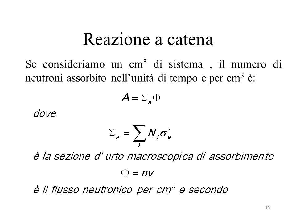 17 Reazione a catena Se consideriamo un cm 3 di sistema, il numero di neutroni assorbito nellunità di tempo e per cm 3 è: