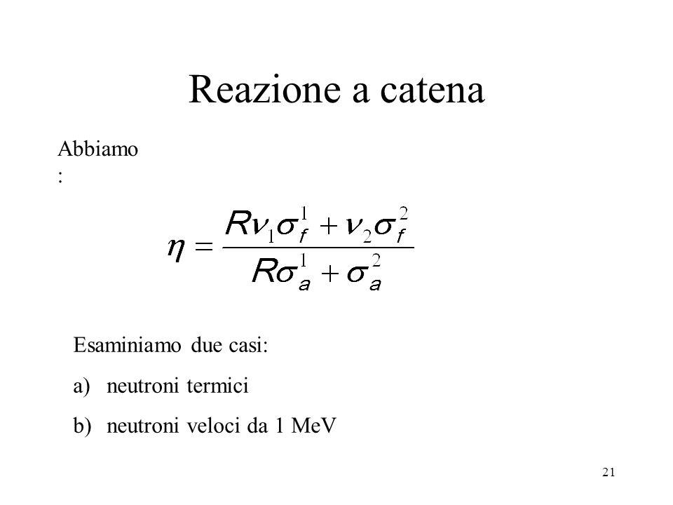 21 Reazione a catena Abbiamo : Esaminiamo due casi: a)neutroni termici b)neutroni veloci da 1 MeV