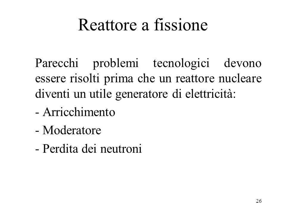 26 Reattore a fissione Parecchi problemi tecnologici devono essere risolti prima che un reattore nucleare diventi un utile generatore di elettricità: