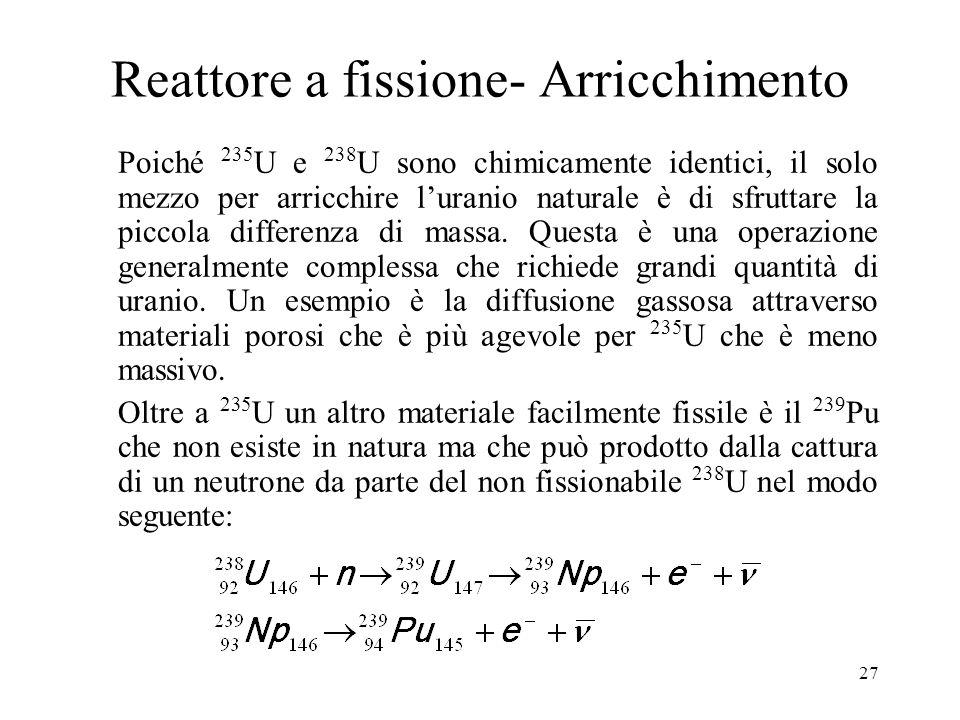 27 Reattore a fissione- Arricchimento Poiché 235 U e 238 U sono chimicamente identici, il solo mezzo per arricchire luranio naturale è di sfruttare la