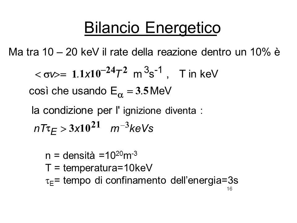16 Bilancio Energetico keVsmxnT. Tx.v E 21 224 103 53 1 1 la condizione per l' ignizione diventa : MeVcosì che usando E T in keVs, m Ma tra 10 – 20 ke
