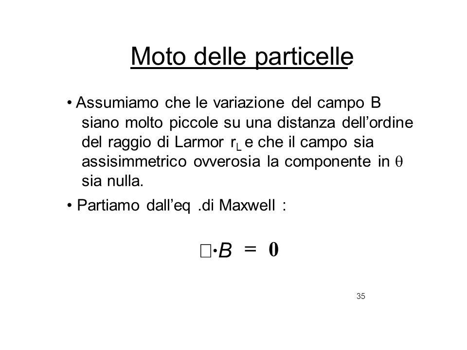 35 Moto delle particelle Assumiamo che le variazione del campo B siano molto piccole su una distanza dellordine del raggio di Larmor r L e che il camp