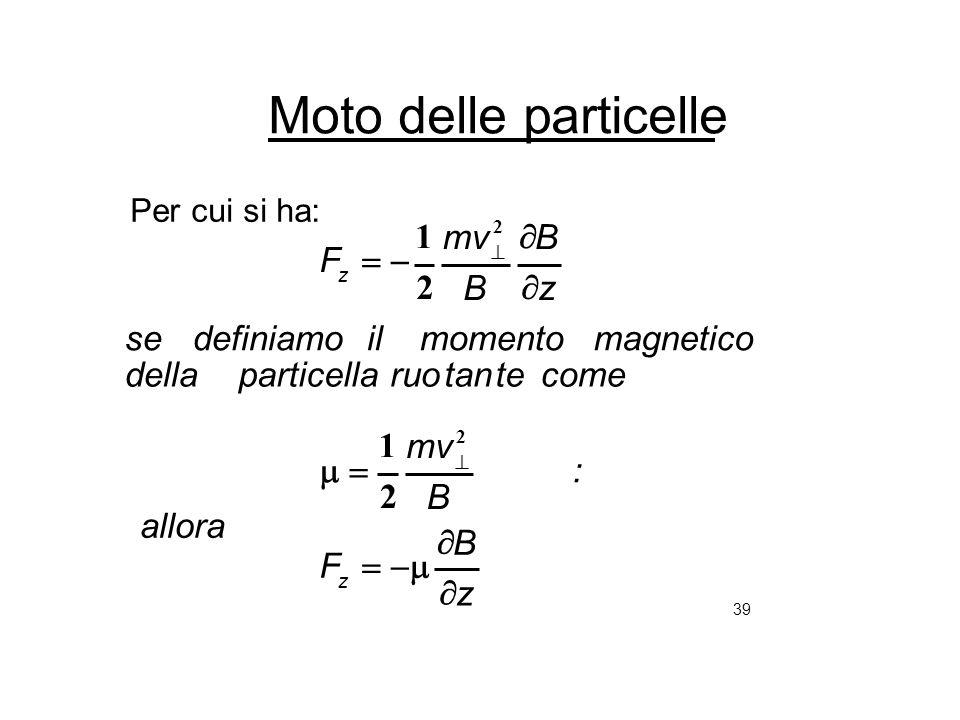 39 Moto delle particelle Per cui si ha: z B F : allora B mv cometetanruoparticelladella magneticomomentoildefiniamose z B B mv F z z 2 2 2 1 2 1