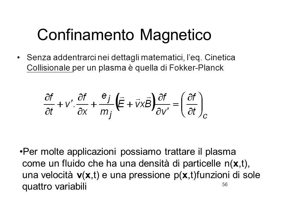 56 Confinamento Magnetico Senza addentrarci nei dettagli matematici, leq. Cinetica Collisionale per un plasma è quella di Fokker-Planck Per molte appl