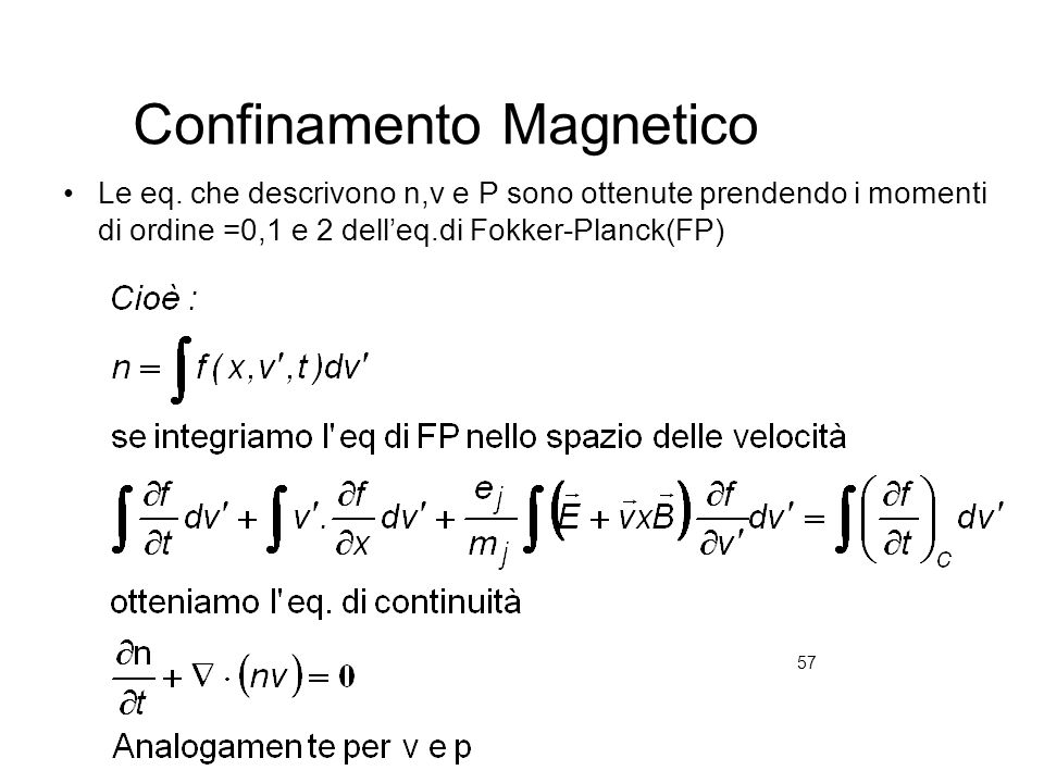 57 Confinamento Magnetico Le eq. che descrivono n,v e P sono ottenute prendendo i momenti di ordine =0,1 e 2 delleq.di Fokker-Planck(FP)