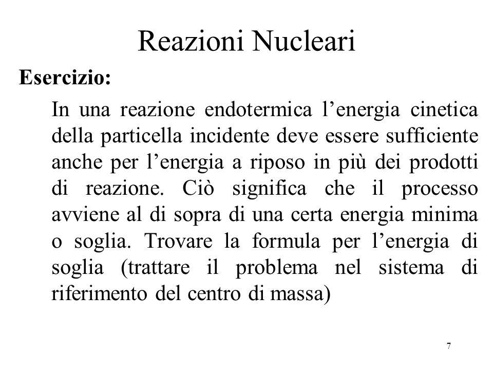 7 Reazioni Nucleari Esercizio: In una reazione endotermica lenergia cinetica della particella incidente deve essere sufficiente anche per lenergia a r
