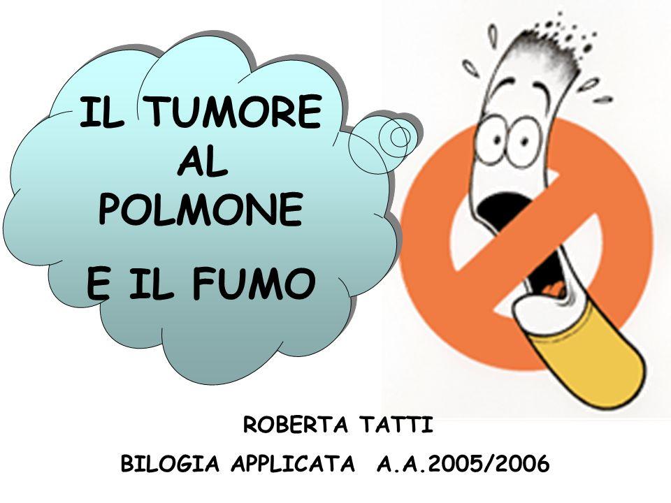IL TUMORE AL POLMONE E IL FUMO BILOGIA APPLICATA A.A.2005/2006 ROBERTA TATTI