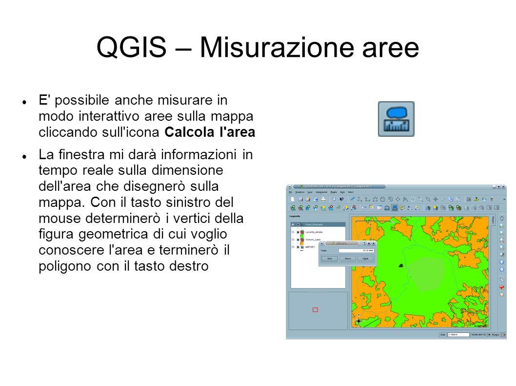 QGIS – Misurazione aree E possibile anche misurare in modo interattivo aree sulla mappa cliccando sull icona Calcola l area La finestra mi darà informazioni in tempo reale sulla dimensione dell area che disegnerò sulla mappa.