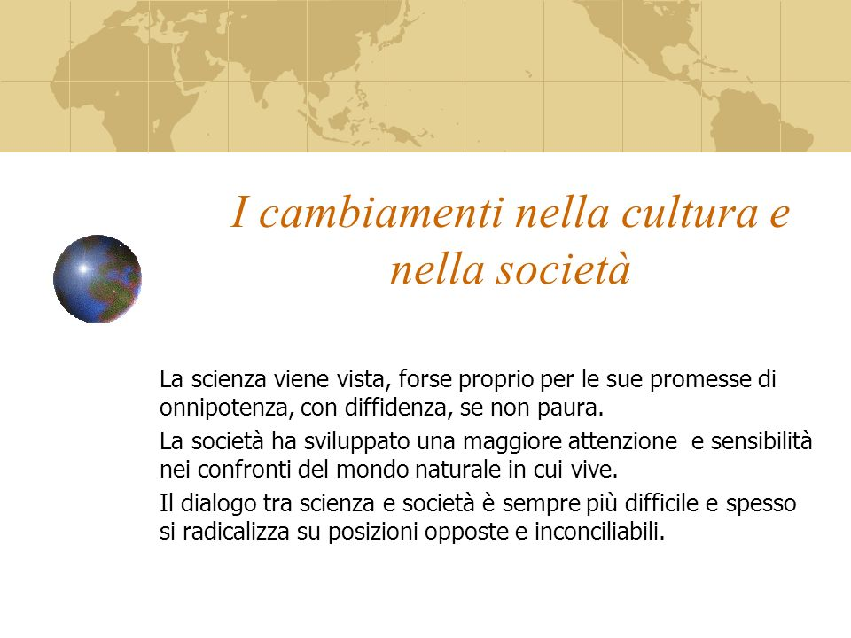 I cambiamenti nella cultura e nella società La scienza viene vista, forse proprio per le sue promesse di onnipotenza, con diffidenza, se non paura.