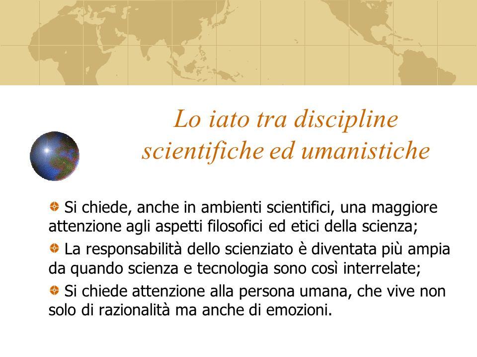 Lo iato tra discipline scientifiche ed umanistiche Si chiede, anche in ambienti scientifici, una maggiore attenzione agli aspetti filosofici ed etici