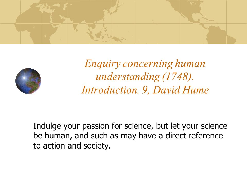 Enquiry concerning human understanding (1748). Introduction. 9, David Hume Indulge your passion for science, but let your science be human, and such a