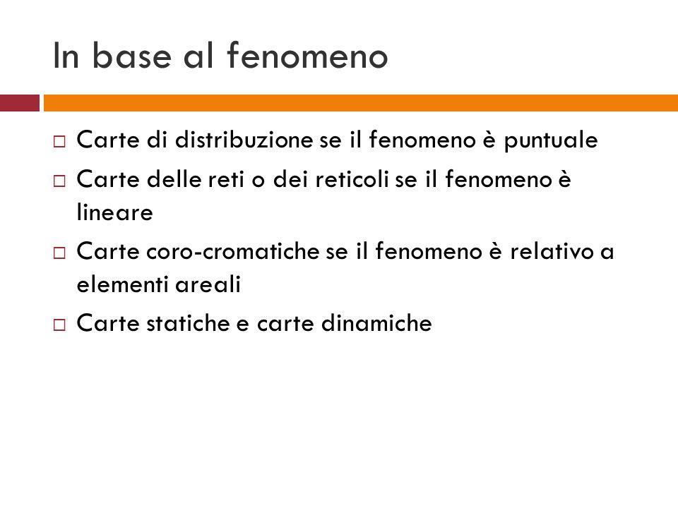 In base al fenomeno Carte di distribuzione se il fenomeno è puntuale Carte delle reti o dei reticoli se il fenomeno è lineare Carte coro-cromatiche se