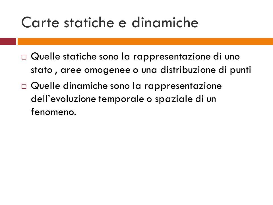 Carte statiche e dinamiche Quelle statiche sono la rappresentazione di uno stato, aree omogenee o una distribuzione di punti Quelle dinamiche sono la