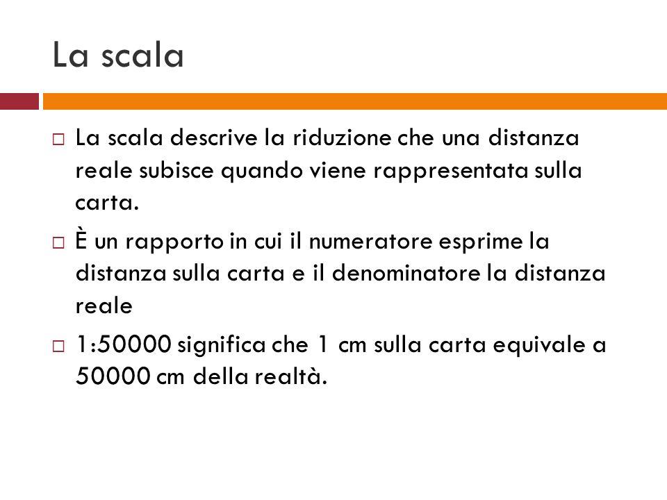 La scala La scala descrive la riduzione che una distanza reale subisce quando viene rappresentata sulla carta. È un rapporto in cui il numeratore espr