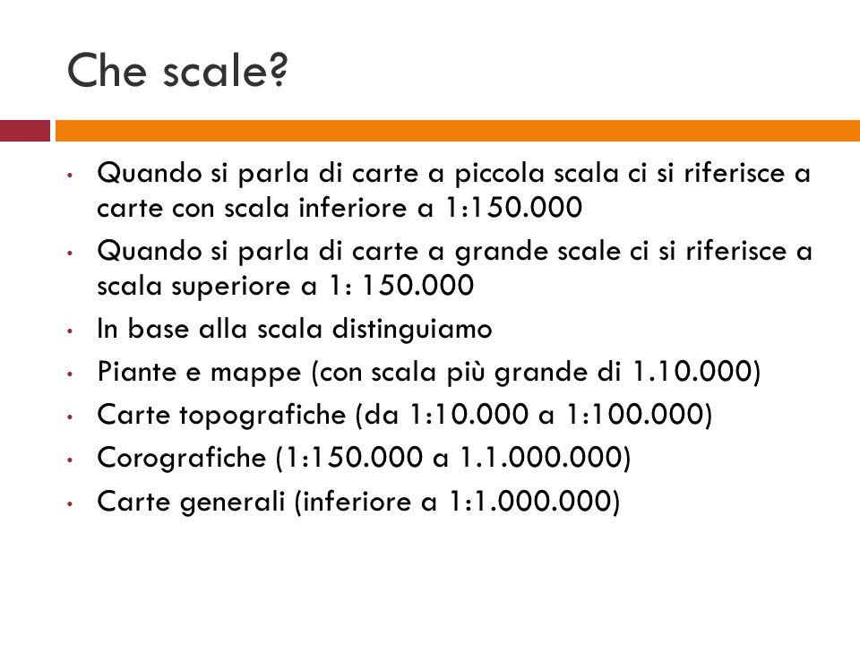Che scale? Quando si parla di carte a piccola scala ci si riferisce a carte con scala inferiore a 1:150.000 Quando si parla di carte a grande scale ci