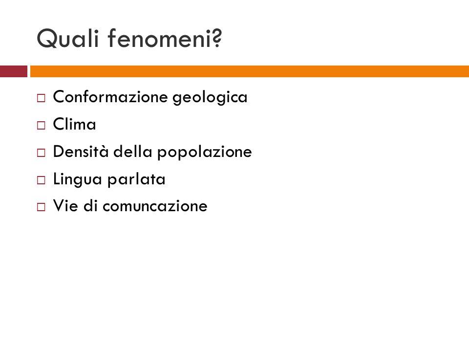 Quali fenomeni? Conformazione geologica Clima Densità della popolazione Lingua parlata Vie di comuncazione