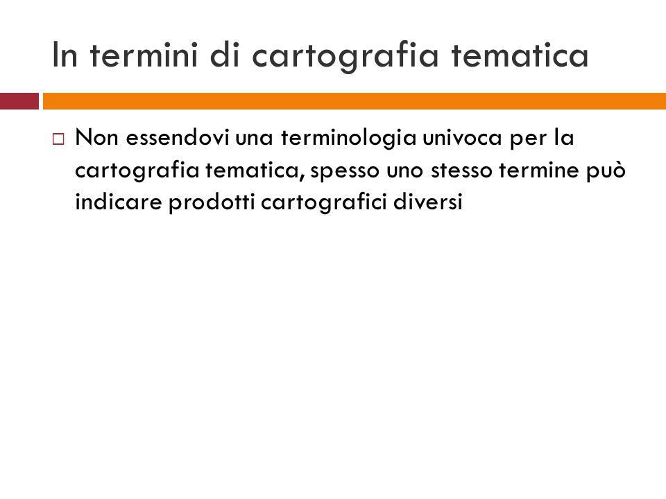 In termini di cartografia tematica Non essendovi una terminologia univoca per la cartografia tematica, spesso uno stesso termine può indicare prodotti