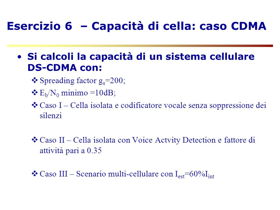 CDMA - Calcolo di E b /N 0 U = numero di utenti N 0 = densità spettrale di potenza di rumore E s = energia per simbolo ricevuta E b = energia per bit ricevuta M = numero di simboli nel canale r = R b /R c = ritmo di codifica FEC < 1 g = R ss /R b (fattore di allargamento spettrale spread-spectrum ) >> 1 R s = R ss / log 2 M = ritmo di simbolo (baud) Parametri: FEC Coder SpreaderModulator R b (bit/s)R c (bit/s)R ss (chip/s)R s (symbol/s)