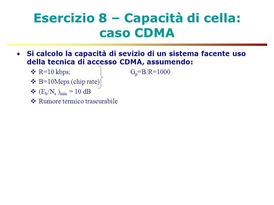 Esercizio 8 – Capacità di cella: caso CDMA Si calcolo la capacità di sevizio di un sistema facente uso della tecnica di accesso CDMA, assumendo: R=10