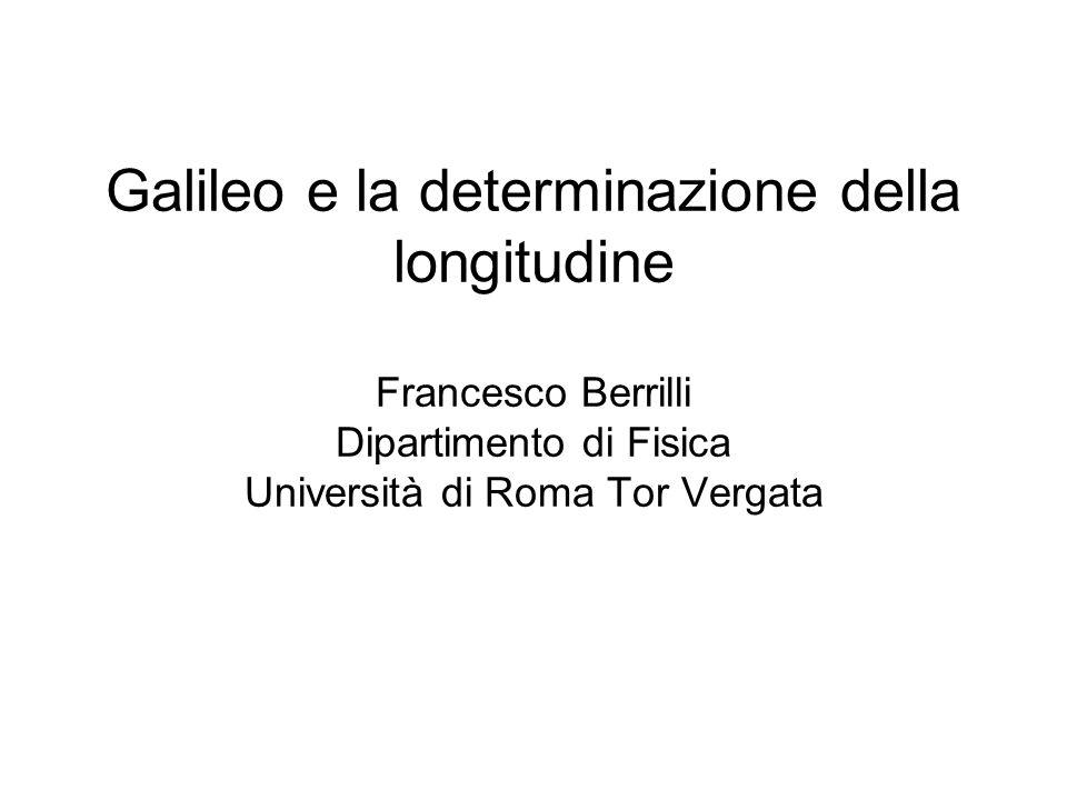 Galileo e la determinazione della longitudine Francesco Berrilli Dipartimento di Fisica Università di Roma Tor Vergata