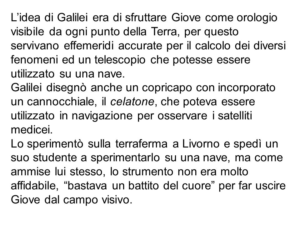 Lidea di Galilei era di sfruttare Giove come orologio visibile da ogni punto della Terra, per questo servivano effemeridi accurate per il calcolo dei