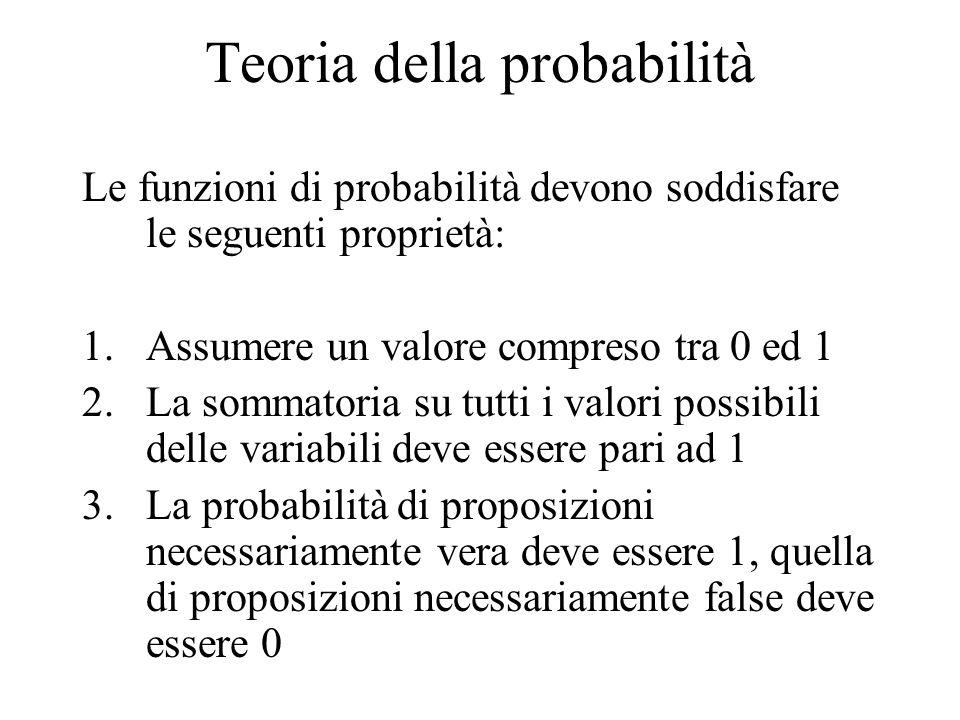 Teoria della probabilità Le funzioni di probabilità devono soddisfare le seguenti proprietà: 1.Assumere un valore compreso tra 0 ed 1 2.La sommatoria su tutti i valori possibili delle variabili deve essere pari ad 1 3.La probabilità di proposizioni necessariamente vera deve essere 1, quella di proposizioni necessariamente false deve essere 0