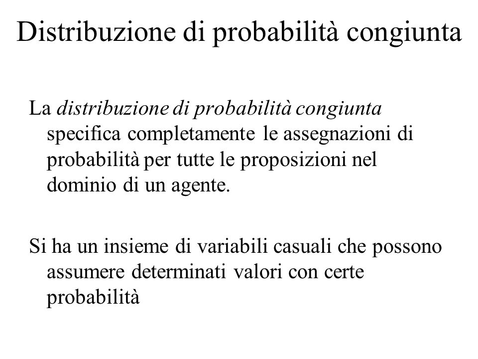 Distribuzione di probabilità congiunta La distribuzione di probabilità congiunta specifica completamente le assegnazioni di probabilità per tutte le proposizioni nel dominio di un agente.