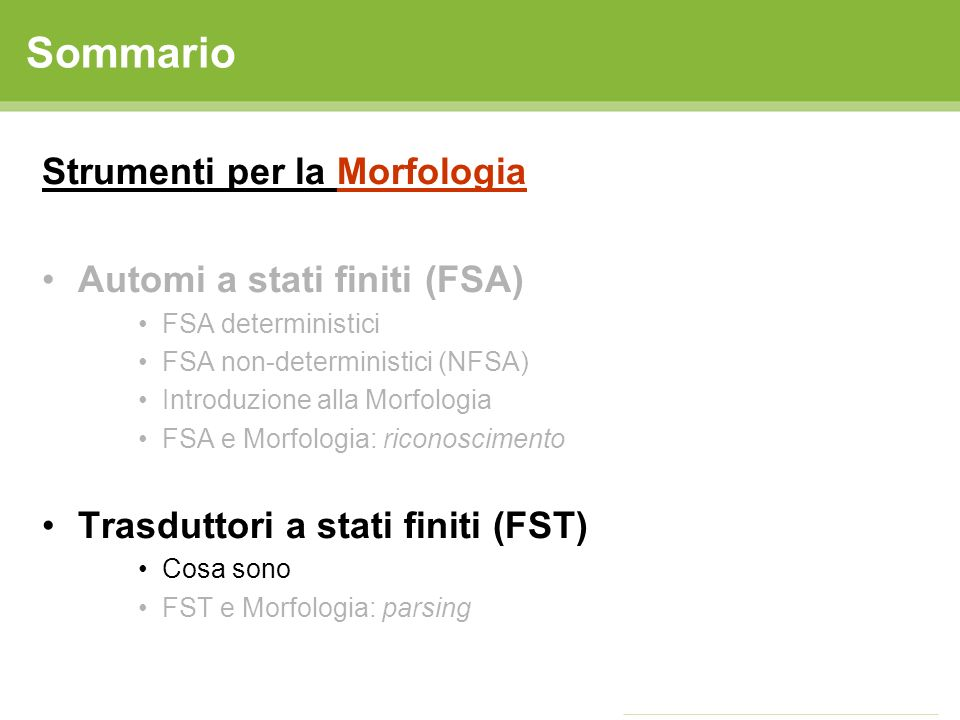 Sommario Strumenti per la Morfologia Automi a stati finiti (FSA) FSA deterministici FSA non-deterministici (NFSA) Introduzione alla Morfologia FSA e M