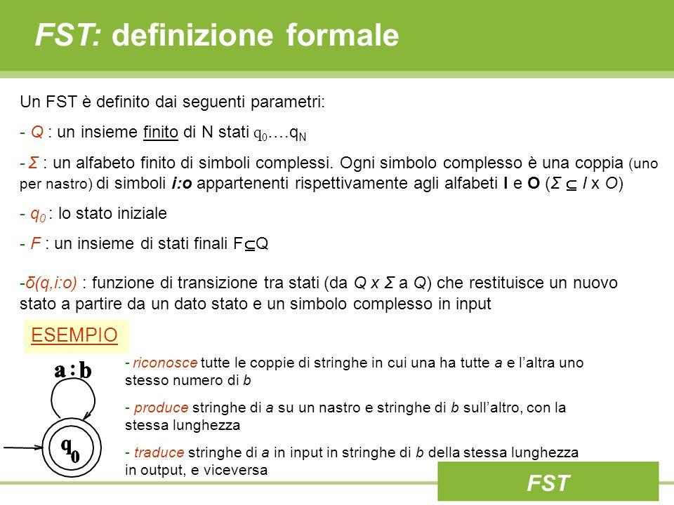 FST: definizione formale Un FST è definito dai seguenti parametri: - Q : un insieme finito di N stati q 0 ….q N - Σ : un alfabeto finito di simboli co