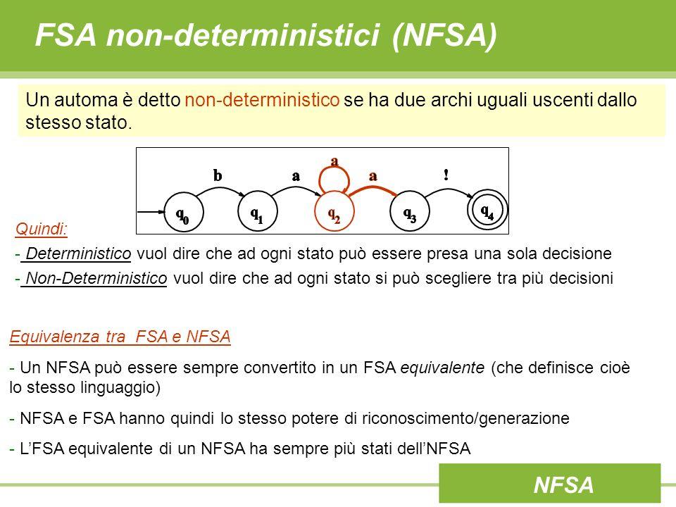 FSA non-deterministici (NFSA) Un tipo particolare di non-determinismo è quello causato dalla presenza di ε- transizioni (o jump arcs) Una ε-transizione corrisponde ad un passaggio di stato che non influenza la stringa in esame: - in riconoscimento: non viene letto il simbolo corrente della stringa in generazione: non viene prodotto alcun simbolo ε NFSA